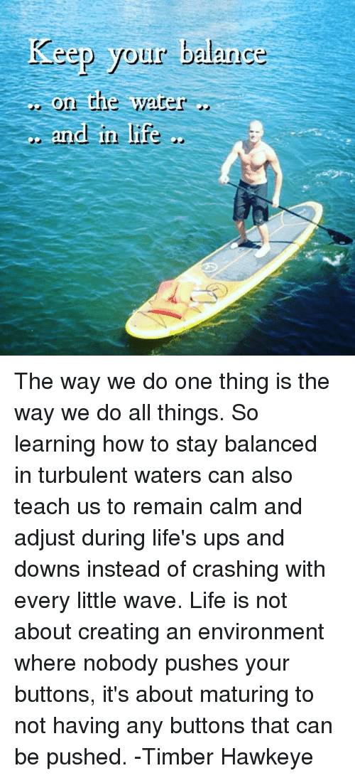 Memes, Waves, and Turbulent: Keep your balance  On The Water  and in life The way we do one thing is the way we do all things. So learning how to stay balanced in turbulent waters can also teach us to remain calm and adjust during life's ups and downs instead of crashing with every little wave. Life is not about creating an environment where nobody pushes your buttons, it's about maturing to not having any buttons that can be pushed. -Timber Hawkeye