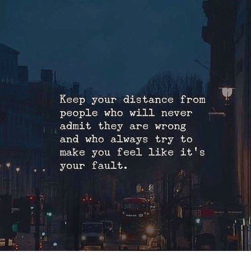 Distance From: Keep your distance from  people who will never  admit they are wrong  and who always try to  make you feel like it's  eyour fault.