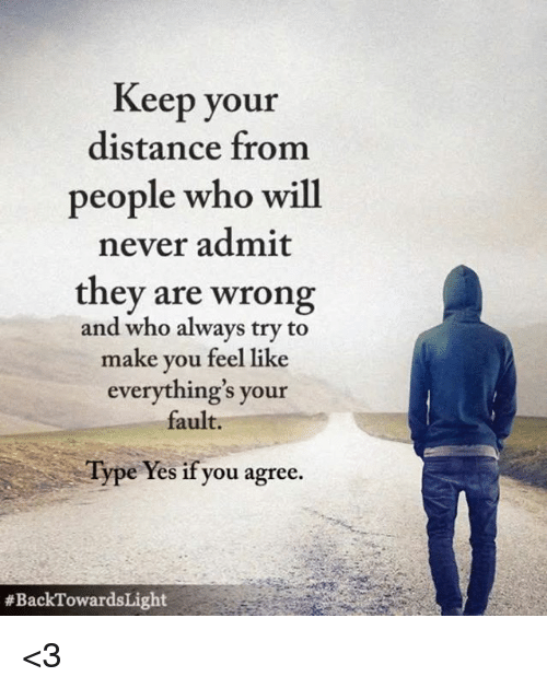 Distance From: Keep your  distance from  people who will  never admit  they are wrong  and who always try to  make you feel like  everything's your  fault.  Type Yes if you agree  <3