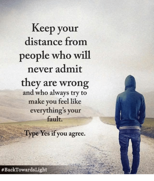 Distance From: Keep your  distance from  people who will  never admit  they are wrong  and who always try to  make you feel like  everything's your  fault.  Type Yes if you agree