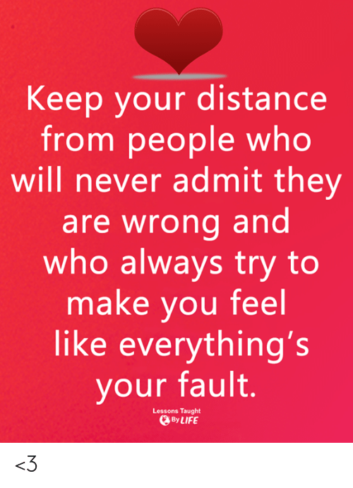 Distance From: Keep your distance  from people who  will never admit they  are wrong and  who always try to  make you feel  like everything's  your fault.  Lessons Taught  ByLIFE <3