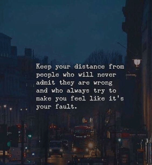 Distance From: Keep your distance from  people who will never  admit they are wrong  and who always try to  make you feel like it's  your fault