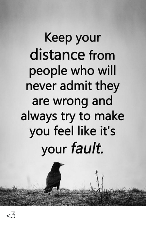 Distance From: Keep your  distance from  people who will  never admit they  are wrong and  always try to make  you feel like it's  your fault. <3