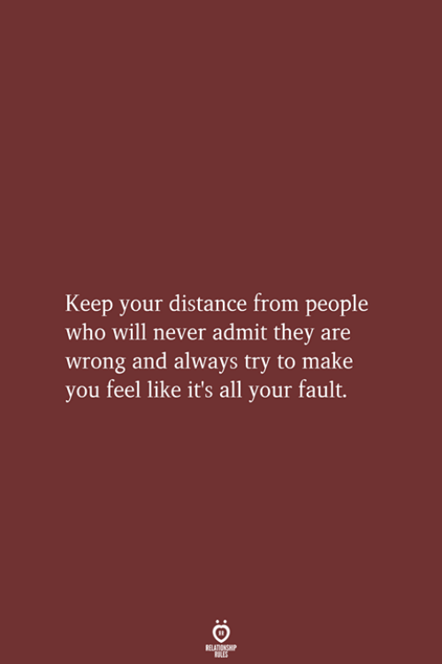 Distance From: Keep your distance from people  who will never admit they are  wrong and always try to make  you feel like it's all your fault.  RELATIONSHIP  LES