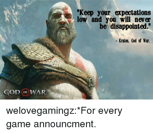 "god of war: ""Keep your expectations  low and you will never  be disappointed.""  Kratos, God of War.  GOD oF WAR welovegamingz:*For every game announcment."