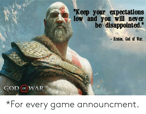 "god of war: ""Keep your expectations  low and you will never  be disappointed.""  Kratos, God of War.  GOD oF WAR *For every game announcment."