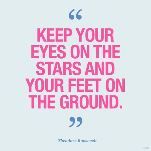 theodore roosevelt: KEEP YOUR  EYES ON THE  STARS AND  YOUR FEET ON  THE GROUND.  - Theodore Roosevelt  TLAG