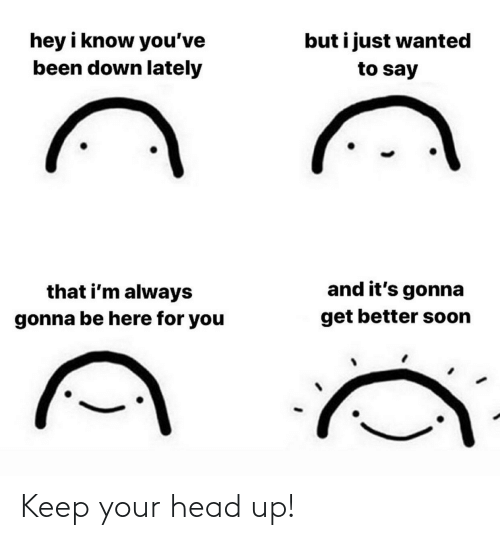 keep your head up: Keep your head up!