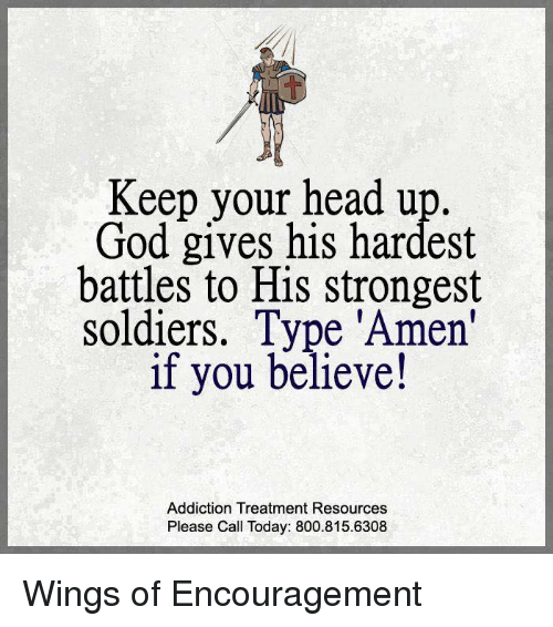 keep your head up: Keep your head up.  God gives his hardest  battles to His strongest  soldiers. Type 'Amen'  if you believe!  Addiction Treatment Resources  Please Call Today: 800.815.6308 Wings of Encouragement