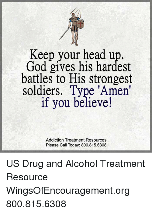 keep your head up: Keep your head up.  God gives his hardest  battles to His strongest  soldiers. Type 'Amen'  if you believe!  Addiction Treatment Resources  Please Call Today: 800.815.6308 US Drug and Alcohol Treatment Resource  WingsOfEncouragement.org 800.815.6308