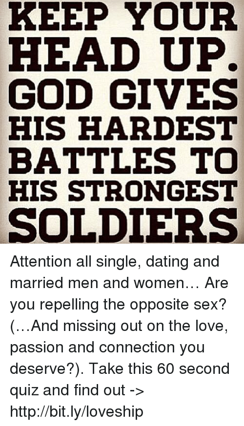 keep your head up: KEEP YOUR  HEAD UP.  GOD GIVES  HIS HARDEST  BATTLES TO  HIS STRONGEST  SOLDIERS Attention all single, dating and married men and women… Are you repelling the opposite sex? (…And missing out on the love, passion and connection you deserve?). Take this 60 second quiz and find out -> http://bit.ly/loveship