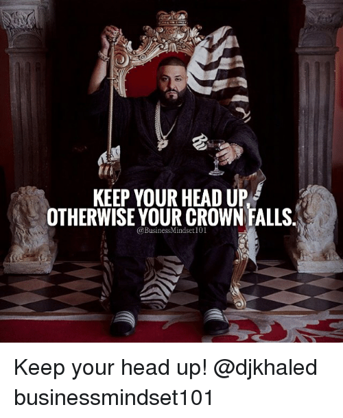 keep your head up: KEEP YOUR HEAD UP  OTHERWISE YOUR CROWN FALLS  BusinessMindseti01 Keep your head up! @djkhaled businessmindset101