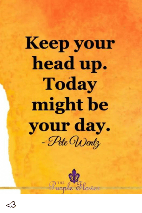 keep your head up: Keep your  head up.  Today  might be  your day  THE <3
