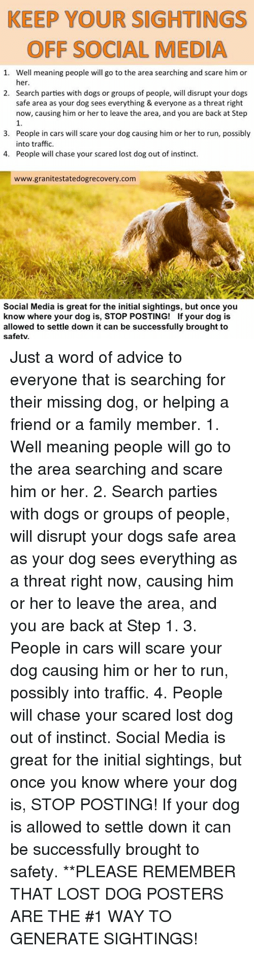 Advice, Cars, and Dogs: KEEP YOUR SIGHTINGS  OFF SOCIAL MEDIA  1. Well meaning people will go to the area searching and scare him or  her  Search parties with dogs or groups of people, will disrupt your dogs  safe area as your dog sees everything & everyone as a threat right  now, causing him or her to leave the area, and you are back at Step  1.  People in cars will scare your dog causing him or her to run, possibly  into traffic.  People will chase your scared lost dog out of instinct.  2.  3.  4.  www.granitestatedogrecovery.com  Social Media is great for the initial sightings, but once you  know where your dog is, STOP POSTING! If your dog is  allowed to settle down it can be successfully brought to  safety Just a word of advice to everyone that is searching for their missing dog, or helping a friend or a family member.  1. Well meaning people will go to the area searching and scare him or her. 2. Search parties with dogs or groups of people, will disrupt your dogs safe area as your dog sees everything as a threat right now, causing him or her to leave the area, and you are back at Step 1. 3. People in cars will scare your dog causing him or her to run, possibly into traffic.  4. People will chase your scared lost dog out of instinct.  Social Media is great for the initial sightings, but once you know where your dog is, STOP POSTING! If your dog is allowed to settle down it can be successfully brought to safety.  **PLEASE REMEMBER THAT LOST DOG POSTERS ARE THE #1 WAY TO GENERATE SIGHTINGS!