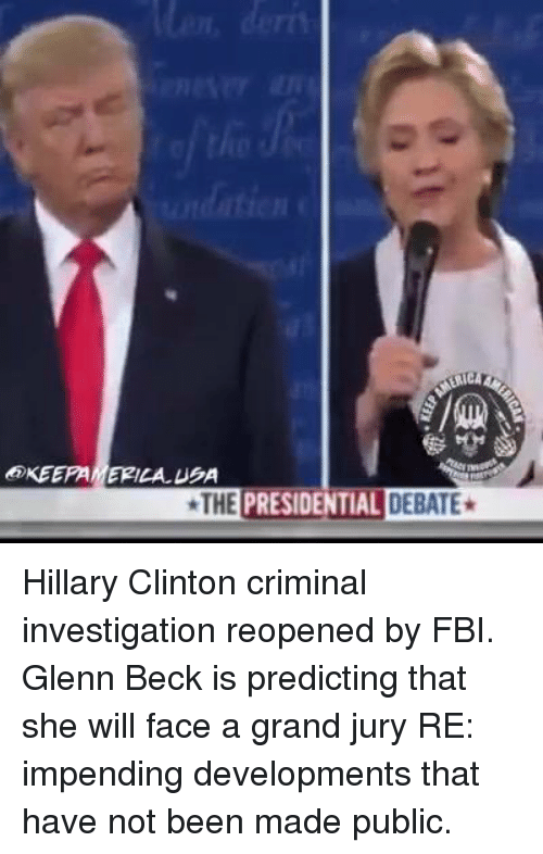 Glenn Beck: KEEPAMERILALUBA  THE PRESIDENTIAL DEBATE* Hillary Clinton criminal investigation reopened by FBI.  Glenn Beck is predicting that she will face a grand jury RE: impending developments that have not been made public.