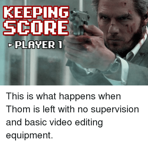 Memes, Video, and 🤖: KEEPING  SCORE  PLAYER 1 This is what happens when Thom is left with no supervision and basic video editing equipment.