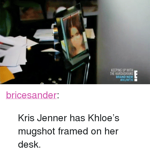 """Keeping Up With The Kardashians: KEEPING UP WITH  THE KARDASHIANS  BRAND NEW <p><a class=""""tumblr_blog"""" href=""""http://bricesander.tumblr.com/post/74702730930/kris-jenner-has-khloes-mugshot-framed-on-her"""" target=""""_blank"""">bricesander</a>:</p> <blockquote> <p>Kris Jenner has Khloe's mugshot framed on her desk.</p> </blockquote>"""