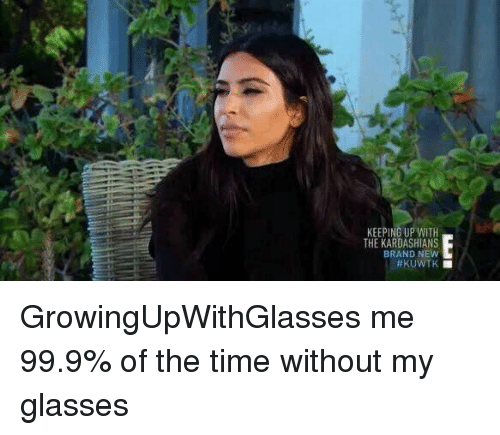 keeping up with the kardashian: KEEPING UP WITH  THE KARDASHIANS  BRAND NEW  #KUWTK ■  E■ GrowingUpWithGlasses me 99.9% of the time without my glasses