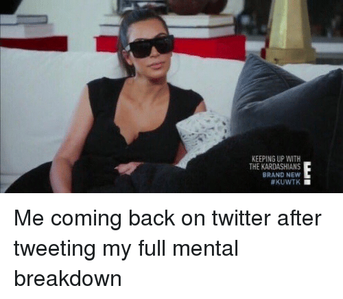 keeping up with the kardashian: KEEPING UP WITH  THE KARDASHIANS  BRAND NEW  Me coming back on twitter after tweeting my full mental breakdown