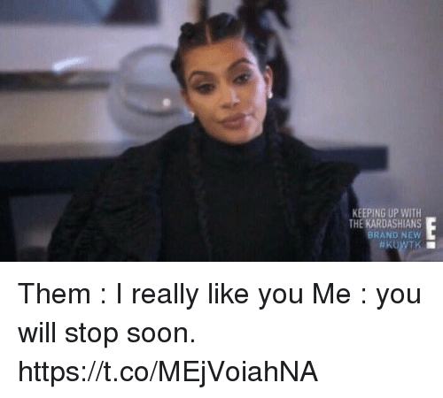 Funny, Kardashians, and Keeping Up With the Kardashians: KEEPING UP WITH  THE  KARDASHIANS  BRAND NEW  KUWTK Them : I really like you   Me : you will stop soon. https://t.co/MEjVoiahNA