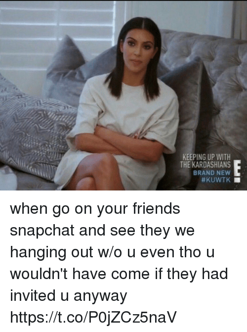 Friends, Kardashians, and Keeping Up With the Kardashians: KEEPING UP WITH  THE KARDASHIANS  BRAND NEW  when go on your friends snapchat and see they we hanging out w/o u even tho u wouldn't have come if they had invited u anyway https://t.co/P0jZCz5naV