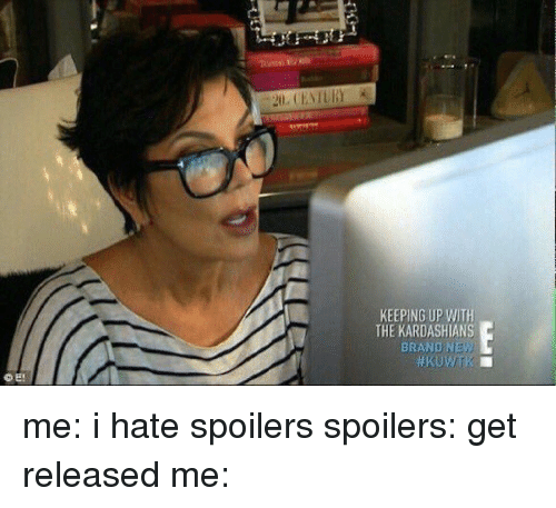 keeping up with the kardashian: KEEPING UP WITH  THE KARDASHIANS  BRAND NEW me: i hate spoilers spoilers: get released me: