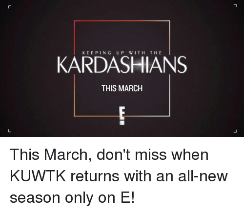 keeping up with the kardashian: KEEPING UP WITH THE  KARDASHIANS  THIS MARCH This March, don't miss when KUWTK returns with an all-new season only on E!