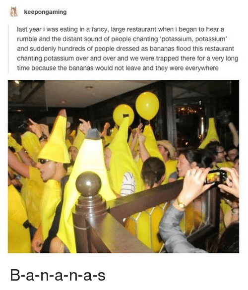 Funny, Fancy, and Potassium: keepongaming  last year i was eating in a fancy, large restaurant when i began to hear a  rumble and the distant sound of people chanting 'potassium, potassium,  and suddenly hundreds of people dressed as bananas flood this restaurant  chanting potassium over and over and we were trapped there for a very long  time because the bananas would not leave and they were everywhere B-a-n-a-n-a-s