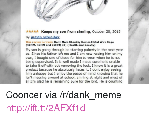 """Dank, Meme, and School: Keeps my son from sinning, October 20, 2015  By james schreiber  This review is from: Hony Male Chastity Device Metal Wire Cage  (40MM, 45MM and 50MM) (2) (Health and Beauty)  My son is going through be starting puberty in the next year  so. Since his father left me and I am now raising him on my  own, I bought one of these for him to wear when he is not  being supervised. It is well made I made sure he is unable  to take it off with out removing the lock. I know it is a great  product because he absolutely hates it. I dont enjoy seeing  him unhappy but I enjoy the peace of mind knowing that he  isn't messing around at school, sinning at night and most of  all I'm glad he is remaining pure for the lord. He is counting <p>Cooncer via /r/dank_meme <a href=""""http://ift.tt/2AFXf1d"""">http://ift.tt/2AFXf1d</a></p>"""