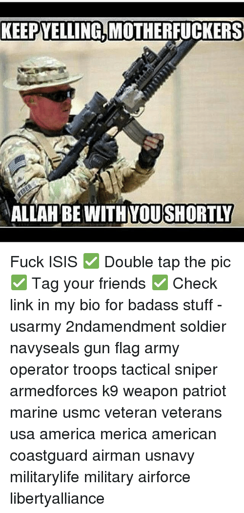Memes, Badass, and 🤖: KEEPYELLING, MOTHERFUCKERS  ALLAH BE WITH YOU SHORTLY Fuck ISIS ✅ Double tap the pic ✅ Tag your friends ✅ Check link in my bio for badass stuff - usarmy 2ndamendment soldier navyseals gun flag army operator troops tactical sniper armedforces k9 weapon patriot marine usmc veteran veterans usa america merica american coastguard airman usnavy militarylife military airforce libertyalliance