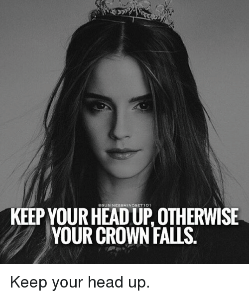 keep your head up: KEEPYOURHEADUP OTHERWISE  YOUR CROWN FAus Keep your head up.