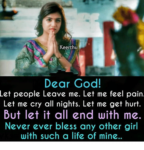 God, Life, and Memes: Keerthu  Dear God  Let  people Leave me. Let me feel pain  Let me cry all nights. Let me get hurt.  But let it all end with me.  Never ever bless any other girl  with such a life of mine..