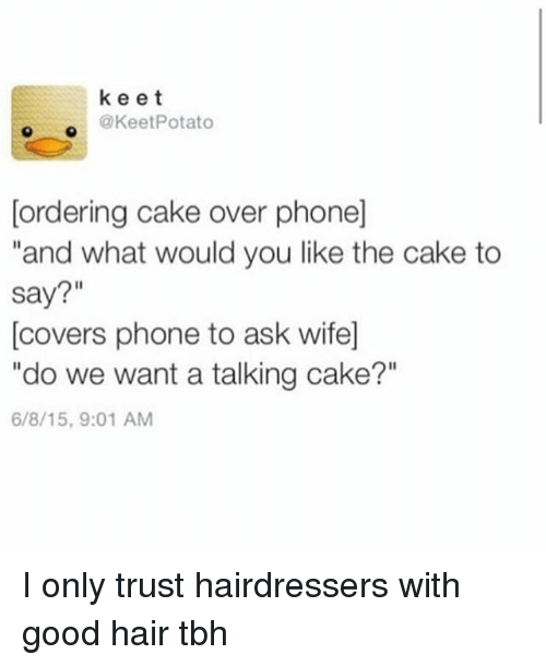 """Ironic, Phone, and Tbh: keet  @KeetPotato  [ordering cake over phone]  and what would you like the cake to  say?""""  [covers phone to ask wife]  """"do we want a talking cake?""""  6/8/15,9:01 AM I only trust hairdressers with good hair tbh"""