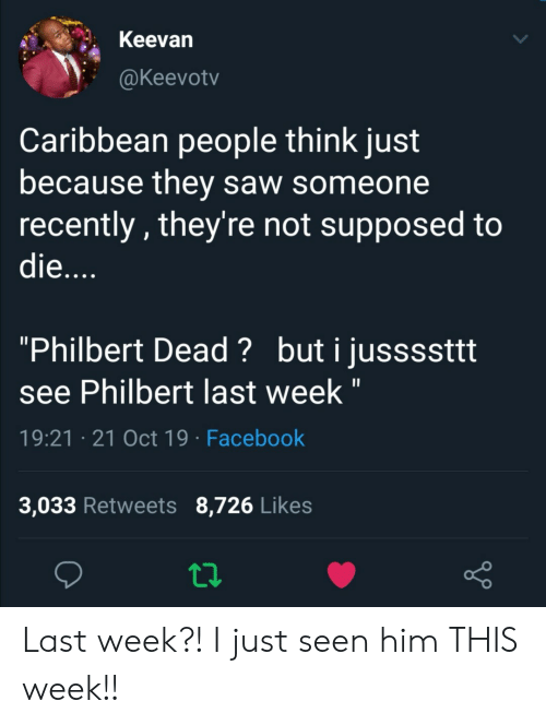 "caribbean: Keevan  @Keevotv  Caribbean people think just  because they saw someone  recently, they're not supposed to  die....  ""Philbert Dead? buti jussssttt  see Philbert last week ""  19:21 21 Oct 19 Facebook  3,033 Retweets 8,726 Likes Last week?! I just seen him THIS week!!"
