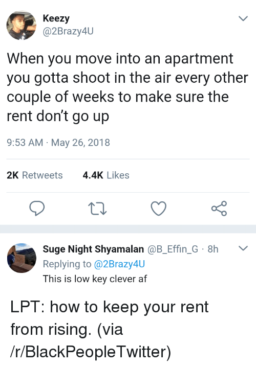 LPT: Keezy  @2Brazy4U  When you move into an apartment  you gotta shoot in the air every other  couple of weeks to make sure the  rent don't go up  9:53 AM May 26, 2018  2K Retweets4.4K Likes  Suge Night Shyamalan @B_Effin G 8h  Replying to @2Brazy4U  This is low key clever af <p>LPT: how to keep your rent from rising. (via /r/BlackPeopleTwitter)</p>