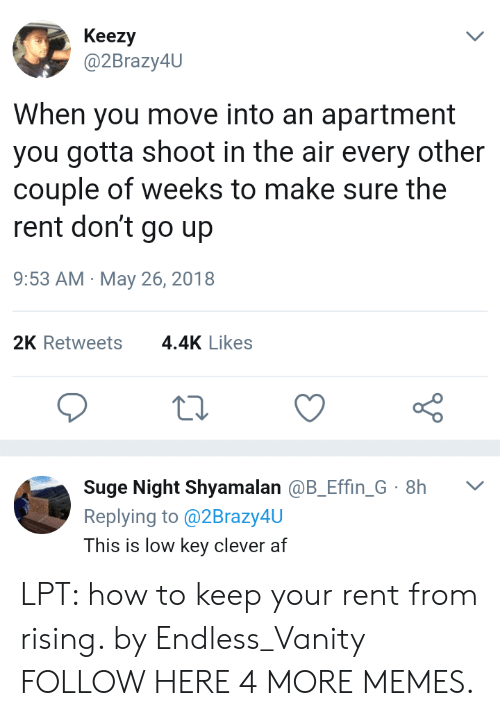 LPT: Keezy  @2Brazy4U  When you move into an apartment  you gotta shoot in the air every other  couple of weeks to make sure the  rent don't go up  9:53 AM May 26, 2018  2K Retweets  4.4K Likes  Suge Night Shyamalan @B_Effin_G 8h  Replying to@2Brazy4U  L  This is low key clever af LPT: how to keep your rent from rising. by Endless_Vanity FOLLOW HERE 4 MORE MEMES.