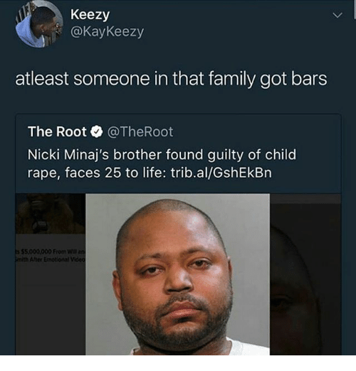 Family, Life, and Memes: Keezy  @KayKeezy  atleast someone in that family got bars  The Root @TheRoot  Nicki Minaj's brother found guilty of child  rape, faces 25 to life: trib.al/GshEkBn  $5,000,000 From  mith After Emotional