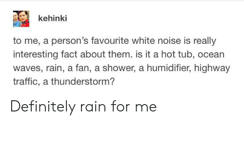 hot tub: kehinki  to me, a person's favourite white noise is really  interesting fact about them. is it a hot tub, ocean  waves, rain, a fan, a shower, a humidifier, highway  traffic, a thunderstorm? Definitely rain for me