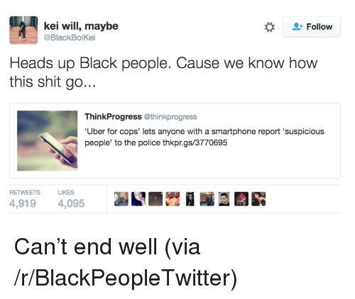 Thinkprogress: kei will, maybe  @BlackBoiKei  Follow  Heads up Black people. Cause we know how  this shit go...  ThinkProgress @thinkprogress  Uber for cops' lets anyone with a smartphone report 'suspicious  people' to the police thkpr.gs/3770695  RETWEETS LIKES  4,919 4,095 <p>Can&rsquo;t end well (via /r/BlackPeopleTwitter)</p>