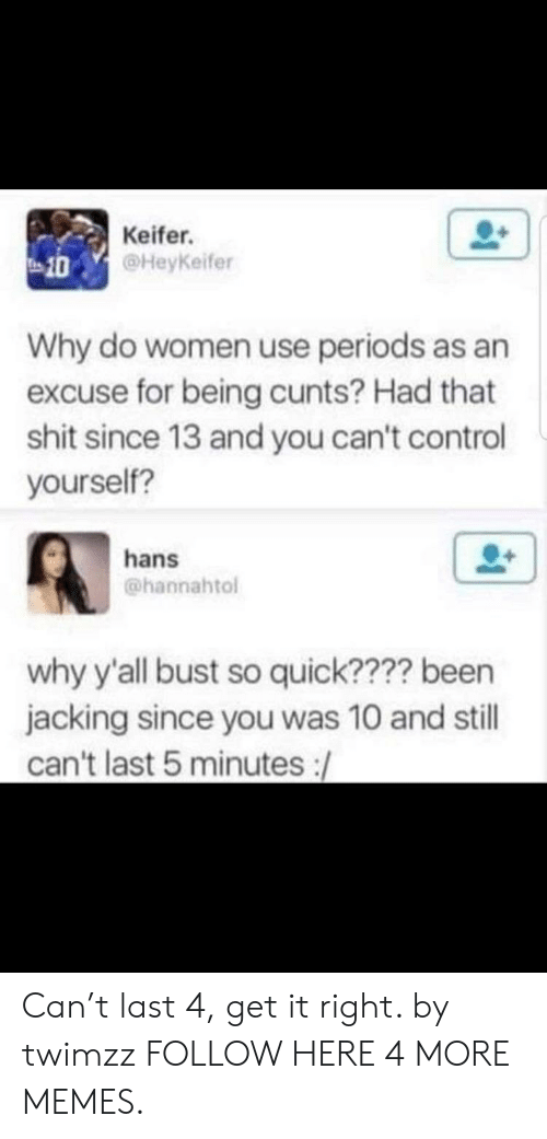 jacking: Keifer.  @HeyKeifer  10  Why do women use periods as an  excuse for being cunts? Had that  shit since 13 and you can't control  yourself?  hans  @hannahtol  why y'all bust so quick???? been  jacking since you was 10 and still  can't last 5 minutes :/ Can't last 4, get it right. by twimzz FOLLOW HERE 4 MORE MEMES.