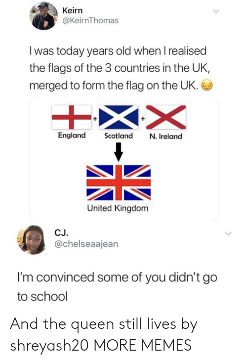 flags: Keirn  @KeirnThomas  I was today years old when I realised  the flags of the 3 countries in the UK,  merged to form the flag on the UK.  England Scotland N. Ireland  United Kingdom  CJ.  @chelseaajean  I'm convinced some of you didn't go  to school And the queen still lives by shreyash20 MORE MEMES