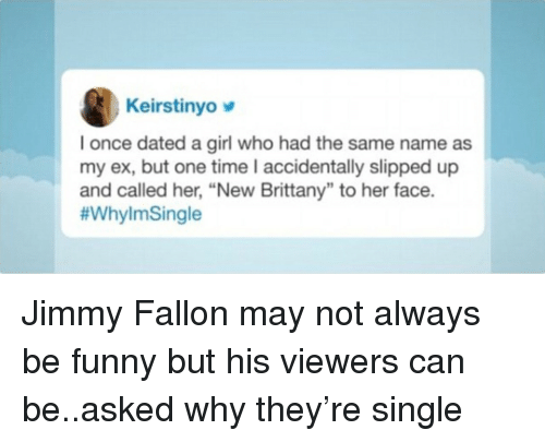 """Jimmy Fallon: Keirstinyo  I once dated a girl who had the same name as  my ex, but one time I accidentally slipped up  and called her, """"New Brittany"""" to her face.  Jimmy Fallon may not always be funny but his viewers can be..asked why they're single"""