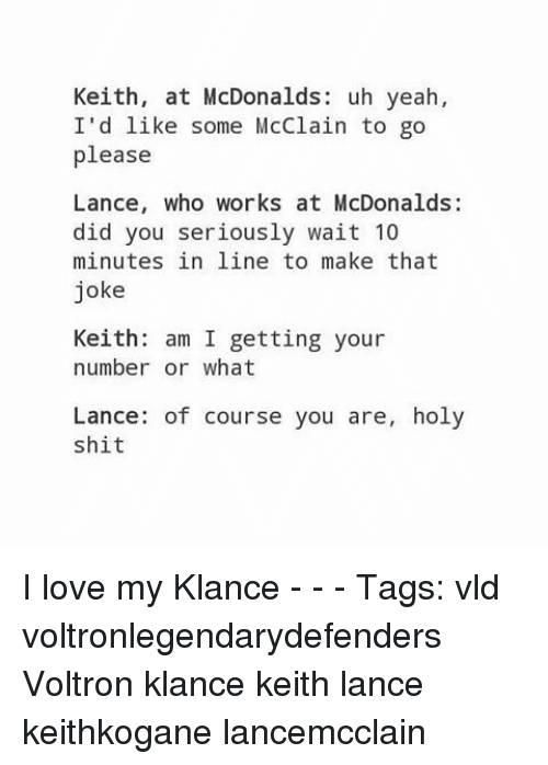 Voltron Klance: Keith, at McDonalds: uh yeah,  I'd like some McClain to go  please  Lance, who works at McDonalds:  did you seriously wait 10  minutes in line to make that  joke  Keith: am I getting your  number or what  Lance: of course you are, holy  shit I love my Klance - - - Tags: vld voltronlegendarydefenders Voltron klance keith lance keithkogane lancemcclain