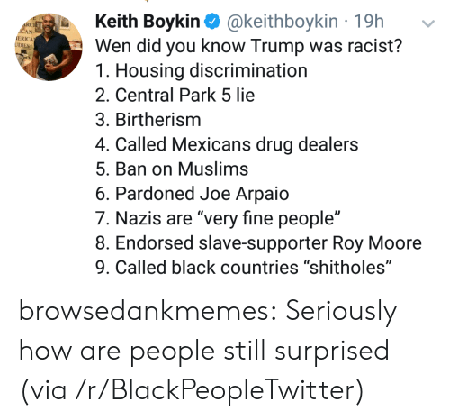 "Roy Moore: Keith Boykin @keithboykin 19h  Wen did you know Trump was racist?  1. Housing discrimination  2. Central Park 5 lie  3. Birtherism  4. Called Mexicans drug dealers  5. Ban on Muslims  6. Pardoned Joe Arpaio  7. Nazis are ""very fine people""  8. Endorsed slave-supporter Roy Moore  9. Called black countries ""shitholes""  RC  ERICA browsedankmemes:  Seriously how are people still surprised (via /r/BlackPeopleTwitter)"