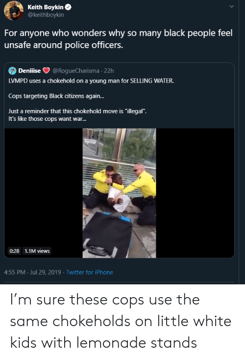 """citizens: Keith Boykin  @keithboykin  For anyone who wonders why so many black people feel  unsafe around police officers.  Deniiise  @RogueCharisma 22h  LVMPD uses a chokehold on a young man for SELLING WATER.  Cops targeting Black citizens again...  Just a reminder that this chokehold move is """"illegal"""".  It's like those cops want war...  0:28 1.1M views  4:55 PM Jul 29, 2019 Twitter for iPhone I'm sure these cops use the same chokeholds on little white kids with lemonade stands"""