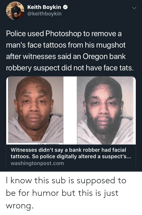 keith: Keith Boykin  @keithboykin  RCEL  CAN-  ERICA  IDXES  Police used Photoshop to remove a  man's face tattoos from his mugshot  after witnesses said an Oregon bank  robbery suspect did not have face tats.  e  Witnesses didn't say a bank robber had facial  tattoos. So police digitally altered a suspect's...  washingtonpost.com I know this sub is supposed to be for humor but this is just wrong.