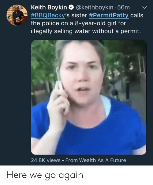 boykin: Keith Boykin Q @keithboykin 56mv  #BBQ Becky's sister #PermitPatty calls  the police on a 8-year-old girl for  illegally selling water without a permit.  RC  ERICA  24.8K views From Wealth As A Future Here we go again