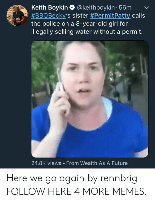 boykin: Keith Boykin Q @keithboykin 56mv  #BBQ Becky's sister #PermitPatty calls  the police on a 8-year-old girl for  illegally selling water without a permit.  RC  ERICA  24.8K views From Wealth As A Future Here we go again by rennbrig FOLLOW HERE 4 MORE MEMES.