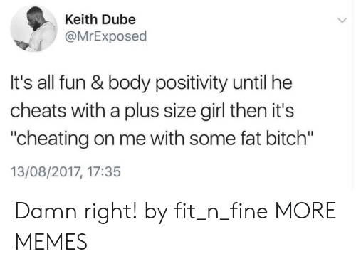 """A Plus: Keith Dube  @MrExposed  It's all fun & body positivity until he  cheats with a plus size girl then it's  """"cheating on me with some fat bitch""""  13/08/2017, 17:35 Damn right! by fit_n_fine MORE MEMES"""