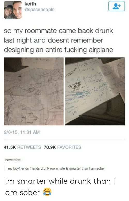 boyfriends: keith  E@spasepeople  so my roommate came back drunk  last night and doesnt remember  designing an entire fucking airplane  9/6/15, 11:31 AM  41.5K RETWEETS 70.9K FAVORITES  ihavetofart:  my boyfriends friends drunk roommate is smarter than I am sober Im smarter while drunk than I am sober 😂